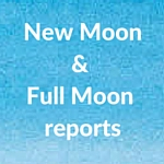 New Moon& Full Moon reports