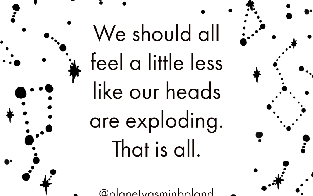 We should all feel a little less like our heads are exploding