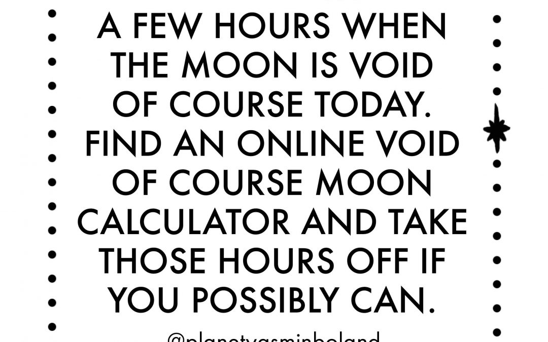 There are quite a few hours when the moon is void of course today